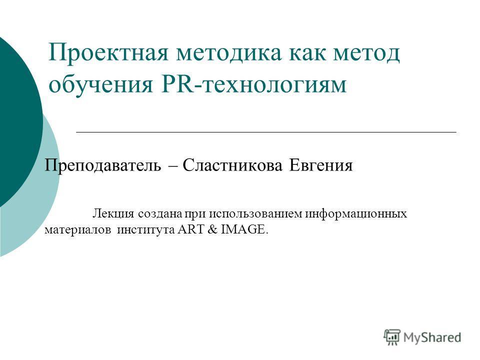 Проектная методика как метод обучения PR-технологиям Преподаватель – Сластникова Евгения Лекция создана при использованием информационных материалов института ART & IMAGE.