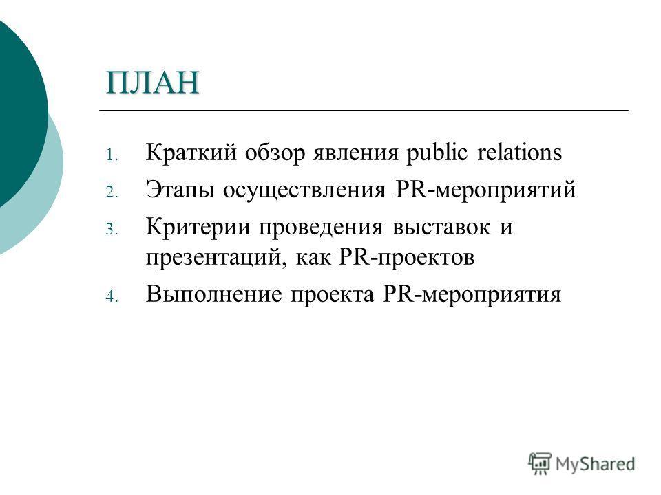 ПЛАН 1. Краткий обзор явления public relations 2. Этапы осуществления PR-мероприятий 3. Критерии проведения выставок и презентаций, как PR-проектов 4. Выполнение проекта PR-мероприятия