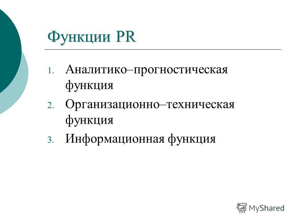 Функции PR 1. Аналитико–прогностическая функция 2. Организационно–техническая функция 3. Информационная функция
