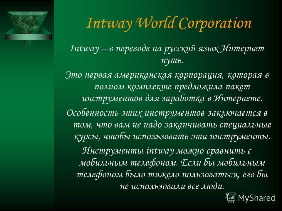Intway World Corporation Intway – в переводе на русский язык Интернет путь. Это первая американская корпорация, которая в полном комплекте предложила пакет инструментов для заработка в Интернете. Особенность этих инструментов заключается в том, что в