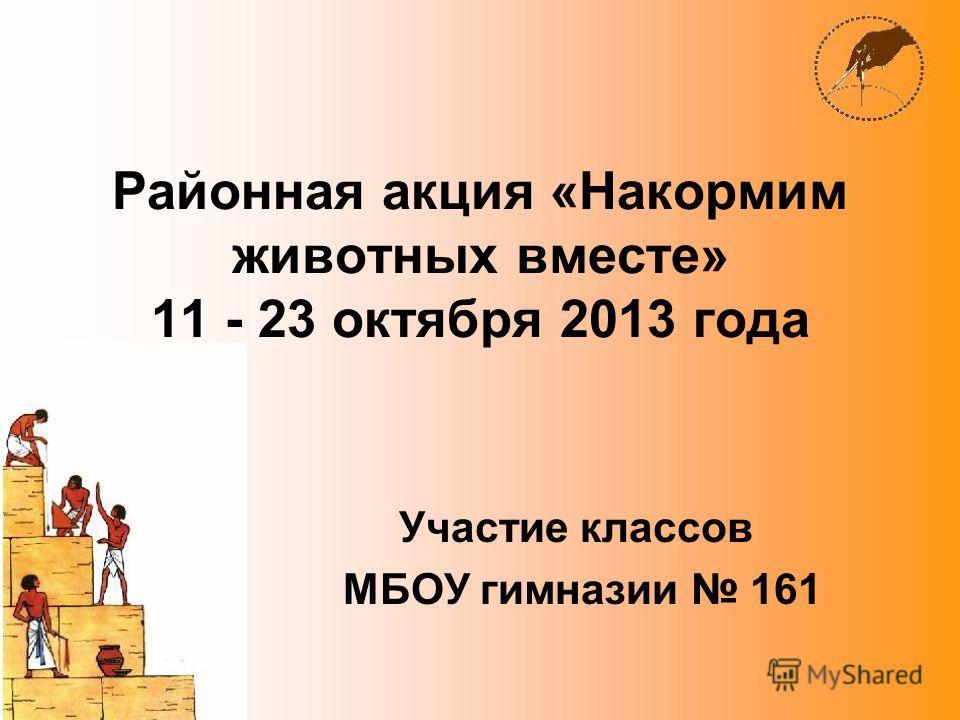 Районная акция «Накормим животных вместе» 11 - 23 октября 2013 года Участие классов МБОУ гимназии 161