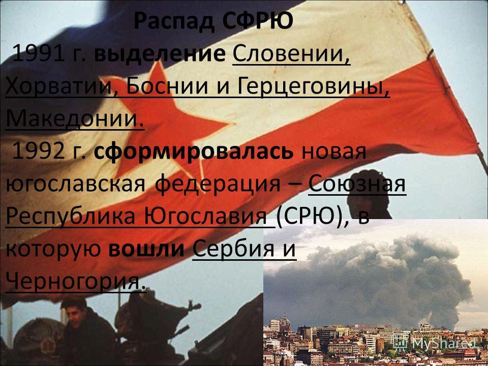 Распад СФРЮ 1991 г. выделение Словении, Хорватии, Боснии и Герцеговины, Македонии. 1992 г. сформировалась новая югославская федерация – Союзная Республика Югославия (СРЮ), в которую вошли Сербия и Черногория.