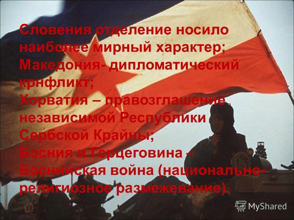 Словения отделение носило наиболее мирный характер; Македония- дипломатический конфликт; Хорватия – провозглашение независимой Республики Сербской Крайны; Босния и Герцеговина – Боснийская война (национально- религиозное размежевание).