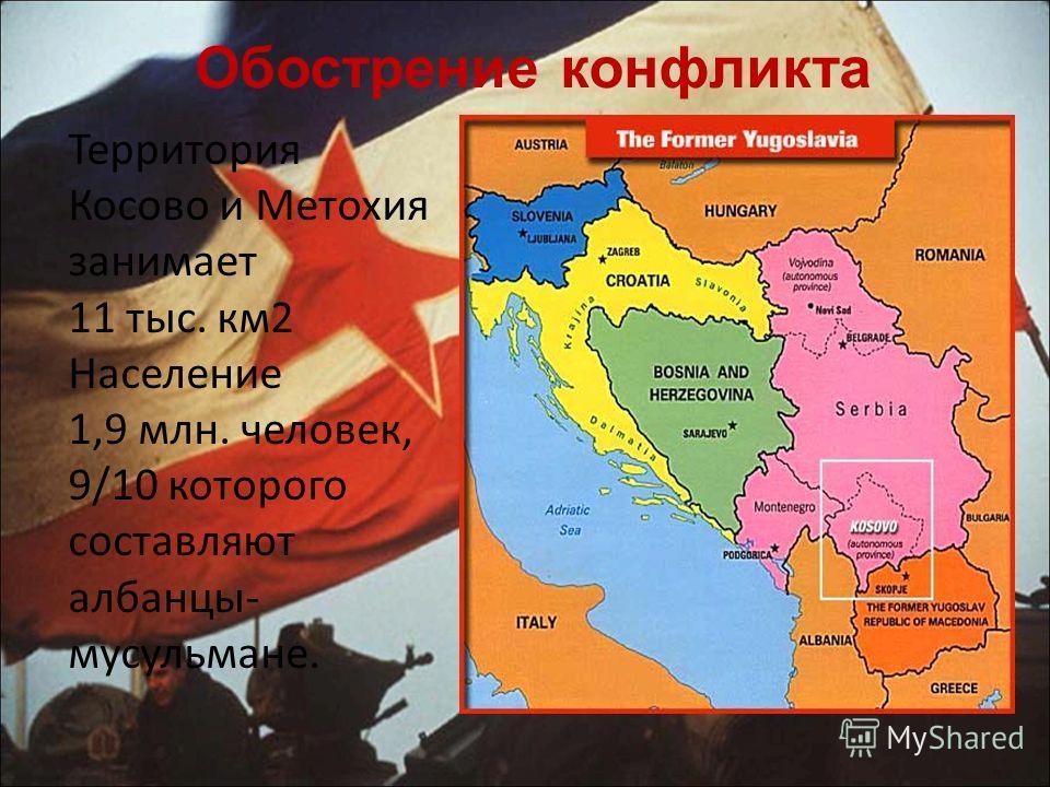 Обострение конфликта Территория Косово и Метохия занимает 11 тыс. км 2 Население 1,9 млн. человек, 9/10 которого составляют албанцы- мусульмане.