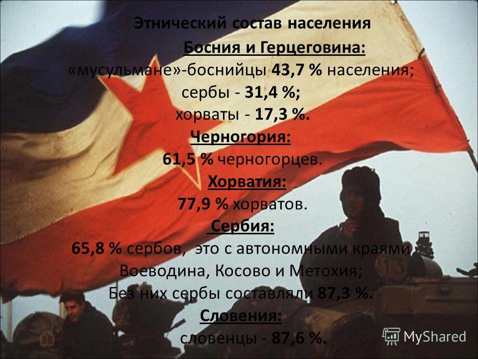 Этнический состав населения Босния и Герцеговина: «мусульмане»-боснийцы 43,7 % населения; сербы - 31,4 %; хорваты - 17,3 %. Черногория: 61,5 % черногорцев. Хорватия: 77,9 % хорватов. Сербия: 65,8 % сербов, это с автономными краями Воеводина, Косово и