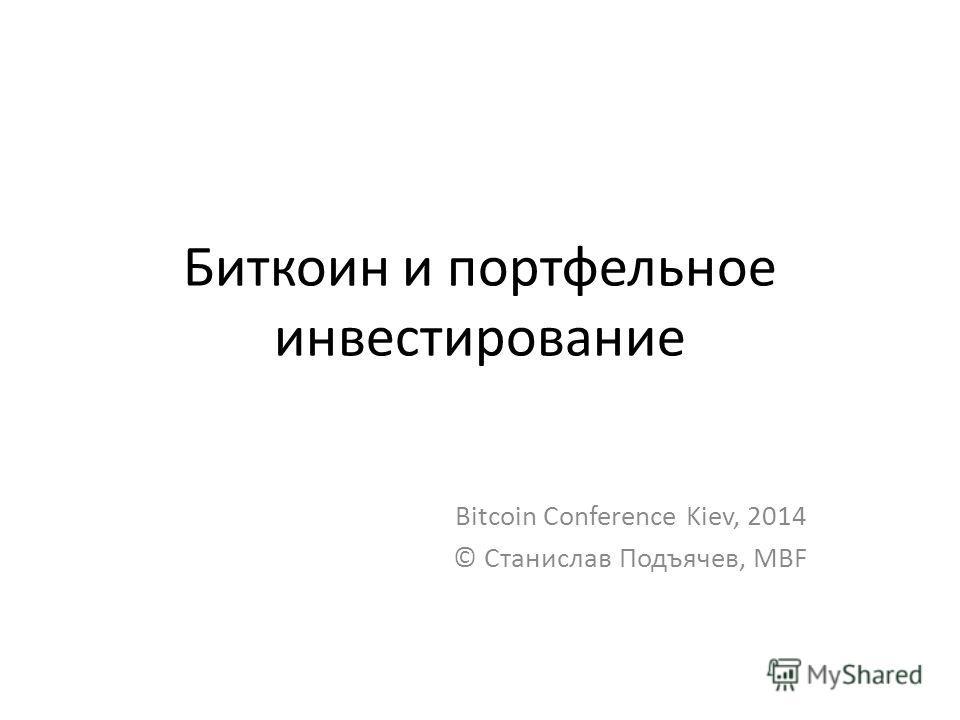 Биткоин и портфельное инвестирование Bitcoin Conference Kiev, 2014 © Станислав Подъячев, MBF