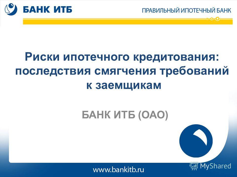 Риски ипотечного кредитования: последствия смягчения требований к заемщикам БАНК ИТБ (ОАО)