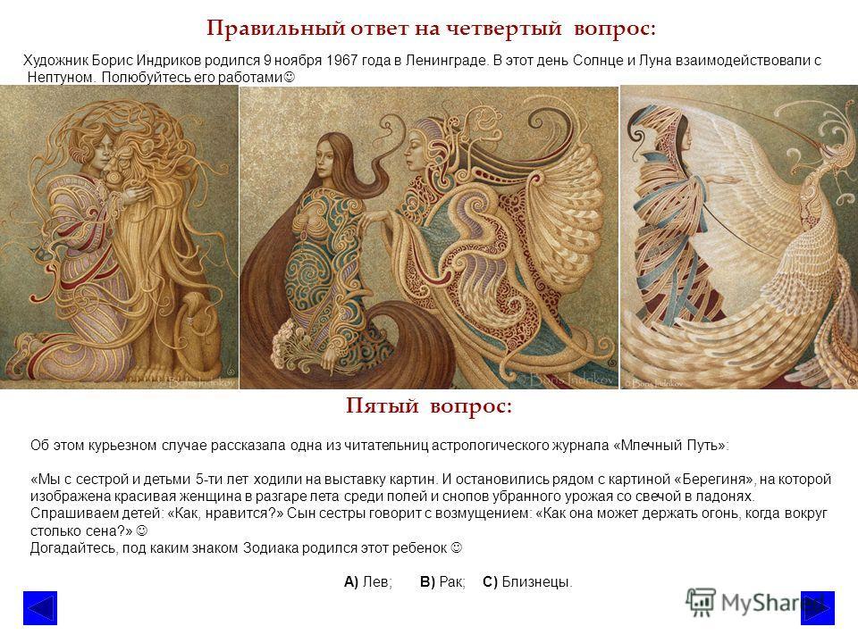 Правильный ответ на четвертый вопрос: Пятый вопрос: Художник Борис Индриков родился 9 ноября 1967 года в Ленинграде. В этот день Солнце и Луна взаимодействовали с Нептуном. Полюбуйтесь его работами Об этом курьезном случае рассказала одна из читатель
