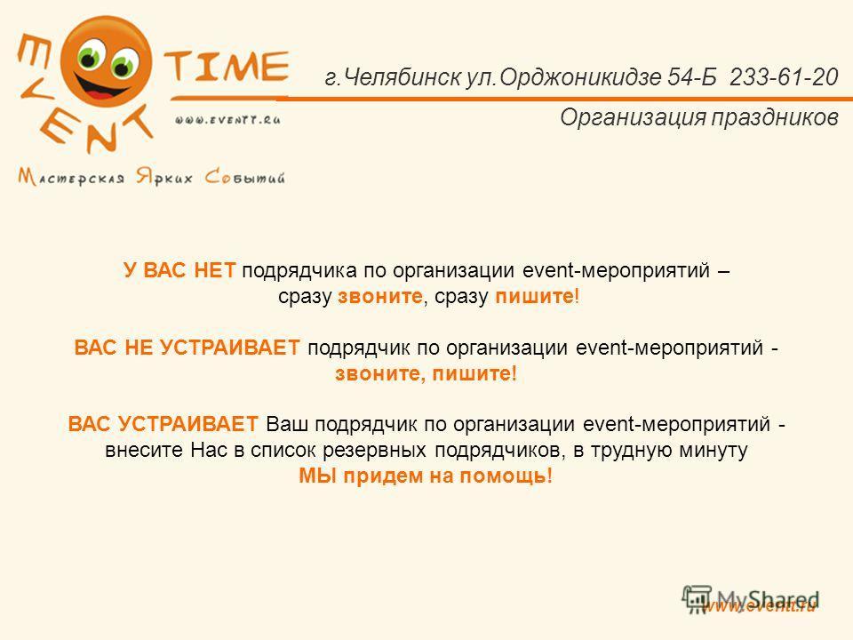www.eventt.ru г.Челябинск ул.Орджоникидзе 54-Б 233-61-20 Организация праздников У ВАС НЕТ подрядчика по организации event-мероприятий – сразу звоните, сразу пишите! ВАС НЕ УСТРАИВАЕТ подрядчик по организации event-мероприятий - звоните, пишите! ВАС У