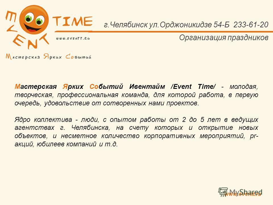 www.eventt.ru г.Челябинск ул.Орджоникидзе 54-Б 233-61-20 Организация праздников Мастерская Ярких Событий Ивентайм /Event Time/ - молодая, творческая, профессиональная команда, для которой работа, в первую очередь, удовольствие от сотворенных нами про