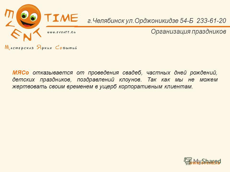 www.eventt.ru г.Челябинск ул.Орджоникидзе 54-Б 233-61-20 Организация праздников МЯСо отказывается от проведения свадеб, частных дней рождений, детских праздников, поздравлений клоунов. Так как мы не можем жертвовать своим временем в ущерб корпоративн