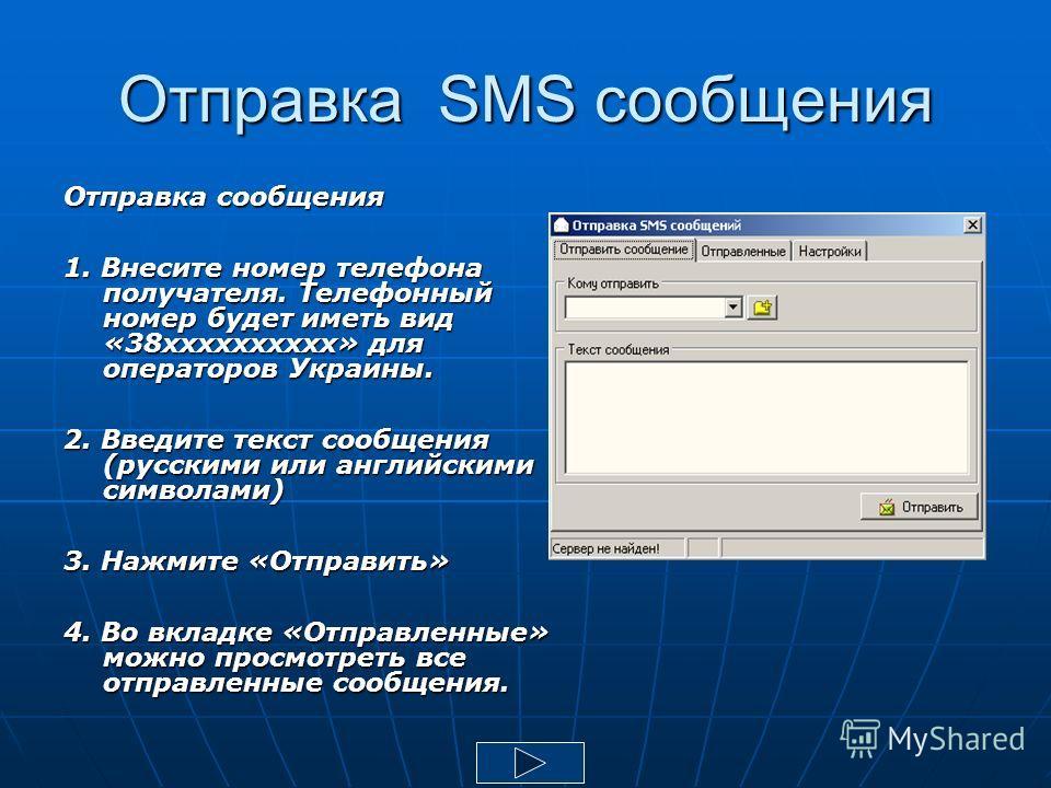 Отправка SMS сообщения Отправка сообщения 1. Внесите номер телефона получателя. Телефонный номер будет иметь вид «38 хххххххххх» для операторов Украины. 2. Введите текст сообщения (русскими или английскими символами) 3. Нажмите «Отправить» 4. Во вкла