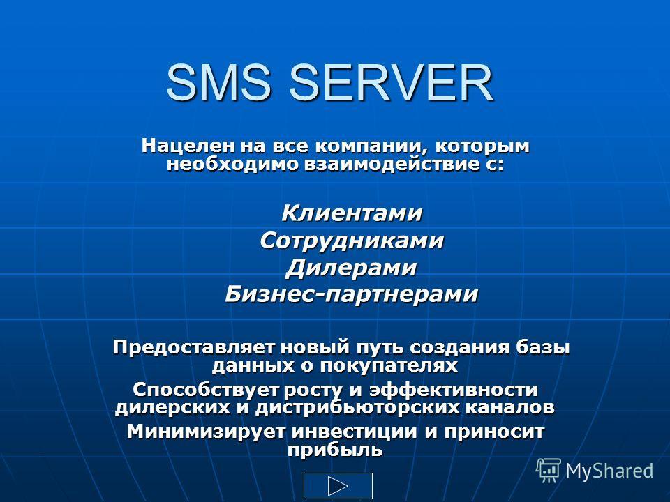 SMS SERVER Нацелен на все компании, которым необходимо взаимодействие с: Клиентами СотрудникамиДилерами Бизнес-партнерами Предоставляет новый путь создания базы данных о покупателях Предоставляет новый путь создания базы данных о покупателях Способст
