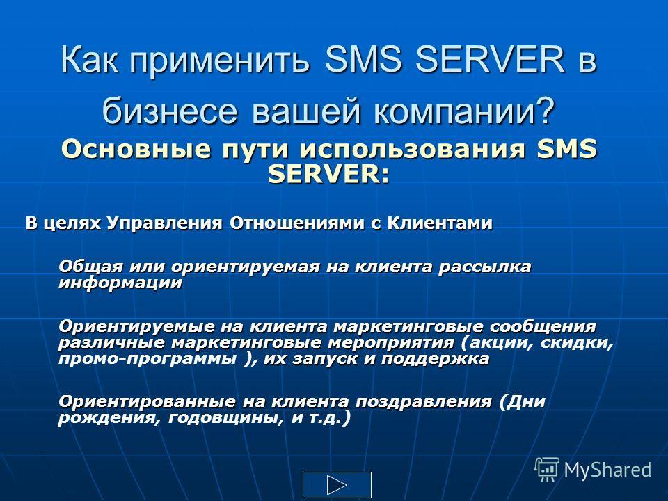 Как применить SMS SERVER в бизнесе вашей компании? Основные пути использования SMS SERVER: В целях Управления Отношениями с Клиентами Общая или ориентируемая на клиента рассылка информации Ориентируемые на клиента маркетинговые сообщения различные ма