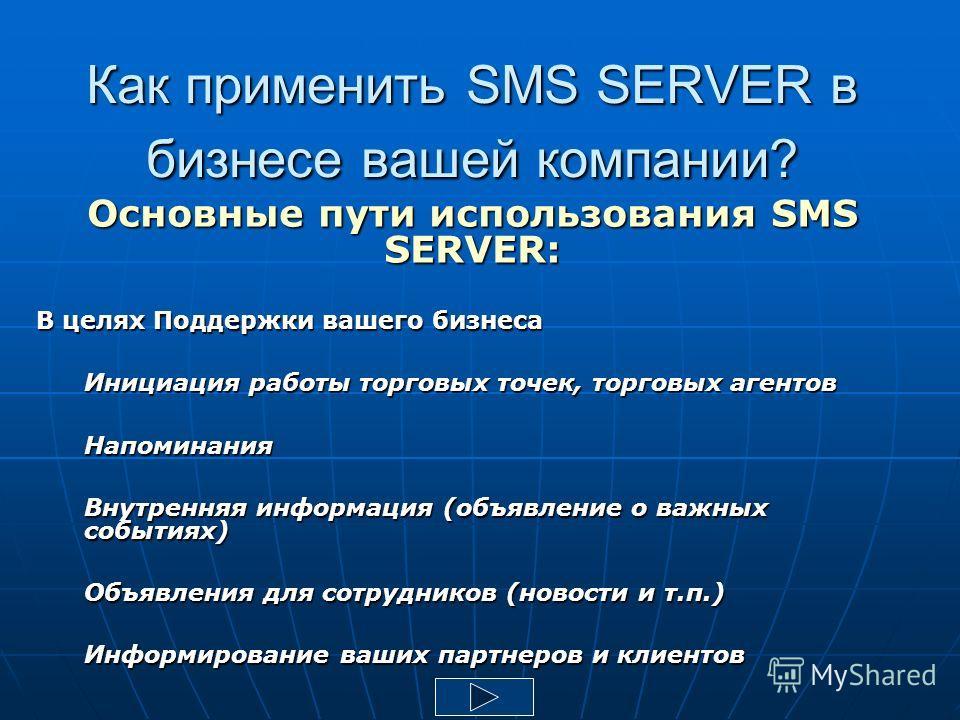Как применить SMS SERVER в бизнесе вашей компании? Основные пути использования SMS SERVER: В целях Поддержки вашего бизнеса Инициация работы торговых точек, торговых агентов Напоминания Внутренняя информация (объявление о важных событиях) Объявления