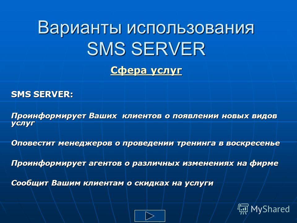 Варианты использования SMS SERVER Сфера услуг SMS SERVER: Проинформирует Ваших клиентов о появлении новых видов услуг Оповестит менеджеров о проведении тренинга в воскресенье Проинформирует агентов о различных изменениях на фирме Сообщит Вашим клиент