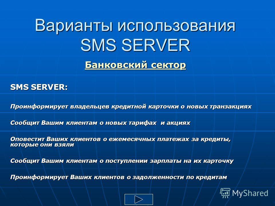 Варианты использования SMS SERVER Банковский сектор SMS SERVER: Проинформирует владельцев кредитной карточки о новых транзакциях Сообщит Вашим клиентам о новых тарифах и акциях Оповестит Ваших клиентов о ежемесячных платежах за кредиты, которые они в