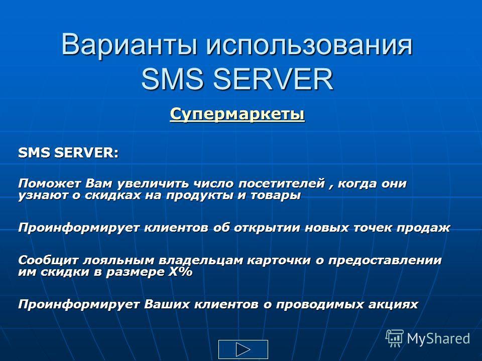Варианты использования SMS SERVER Супермаркеты SMS SERVER: Поможет Вам увеличить число посетителей, когда они узнают о скидках на продукты и товары Проинформирует клиентов об открытии новых точек продаж Сообщит лояльным владельцам карточки о предоста