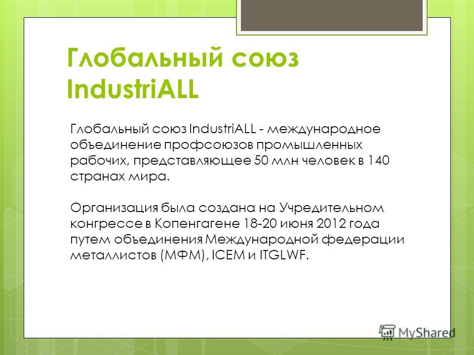 Глобальный союз IndustriALL Глобальный союз IndustriALL - международное объединение профсоюзов промышленных рабочих, представляющее 50 млн человек в 140 странах мира. Организация была создана на Учредительном конгрессе в Копенгагене 18-20 июня 2012 г