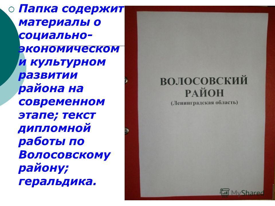 Папка содержит материалы о социально- экономическом и культурном развитии района на современном этапе; текст дипломной работы по Волосовскому району; геральдика.
