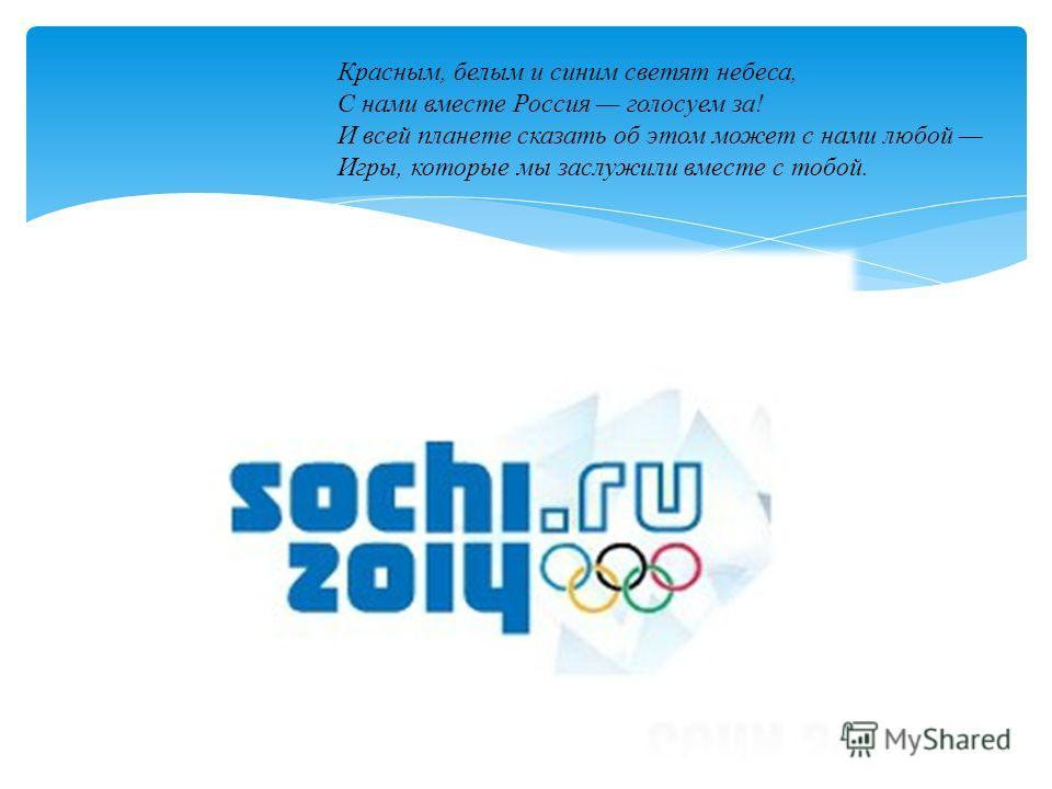 Красным, белым и синим светят небеса, С нами вместе Россия голосуем за! И всей планете сказать об этом может с нами любой Игры, которые мы заслужили вместе с тобой.