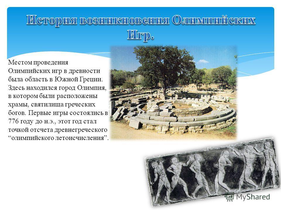 Местом проведения Олимпийских игр в древности была область в Южной Греции. Здесь находился город Олимпия, в котором были расположены храмы, святилища греческих богов. Первые игры состоялись в 776 году до н.э., этот год стал точкой отсчета древнегрече