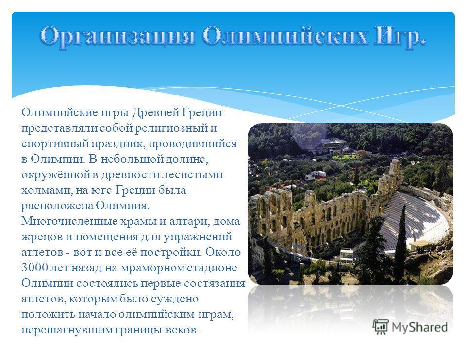 Олимпийские игры Древней Греции представляли собой религиозный и спортивный праздник, проводившийся в Олимпии. В небольшой долине, окружённой в древности лесистыми холмами, на юге Греции была расположена Олимпия. Многочисленные храмы и алтари, дома ж