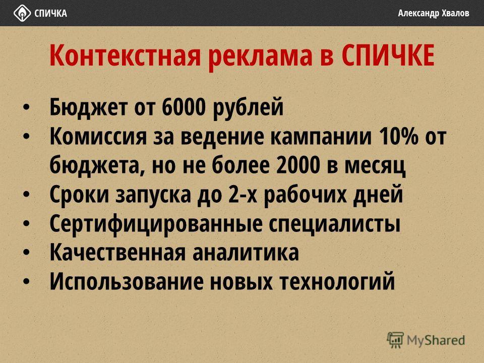 Контекстная реклама в СПИЧКЕ Бюджет от 6000 рублей Комиссия за ведение кампании 10% от бюджета, но не более 2000 в месяц Сроки запуска до 2-х рабочих дней Сертифицированные специалисты Качественная аналитика Использование новых технологий