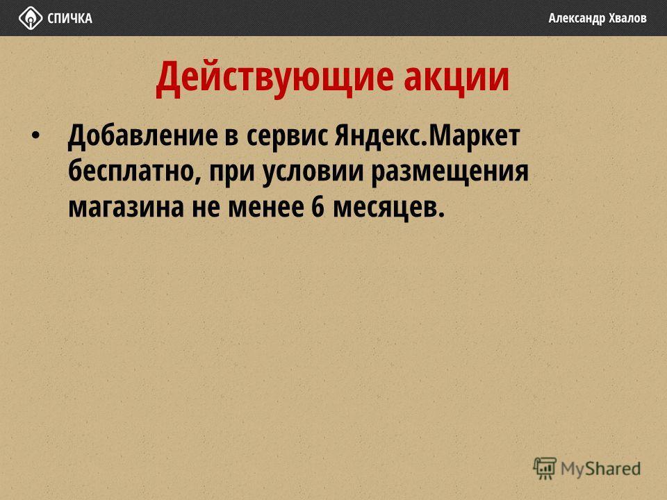 Действующие акции Добавление в сервис Яндекс.Маркет бесплатно, при условии размещения магазина не менее 6 месяцев.