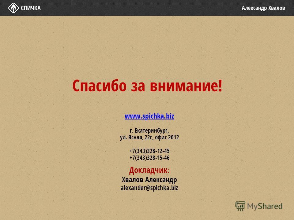Спасибо за внимание! www.spichka.biz г. Екатеринбург, ул. Ясная, 22 г, офис 2012 +7(343)328-12-45 +7(343)328-15-46 Докладчик : Хвалов Александр alexander@spichka.biz