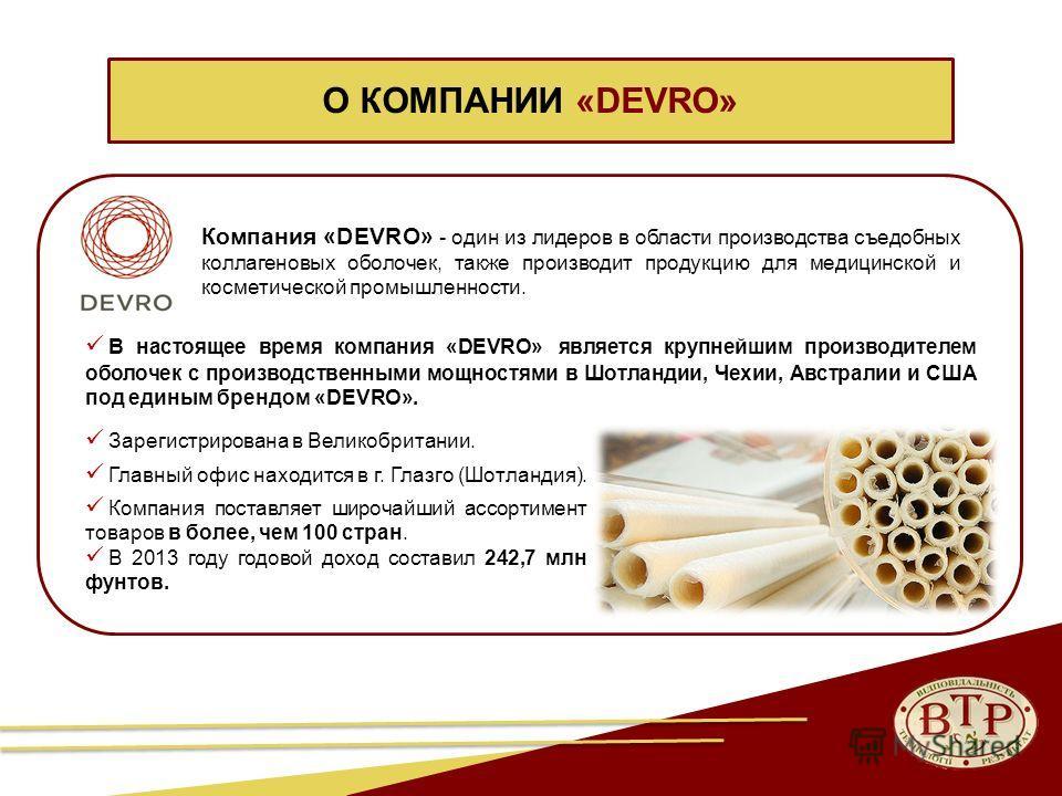 Компания «DEVRO» - один из лидеров в области производства съедобных коллагеновых оболочек, также производит продукцию для медицинской и косметической промышленности. О КОМПАНИИ «DEVRO» Зарегистрирована в Великобритании. Главный офис находится в г. Гл