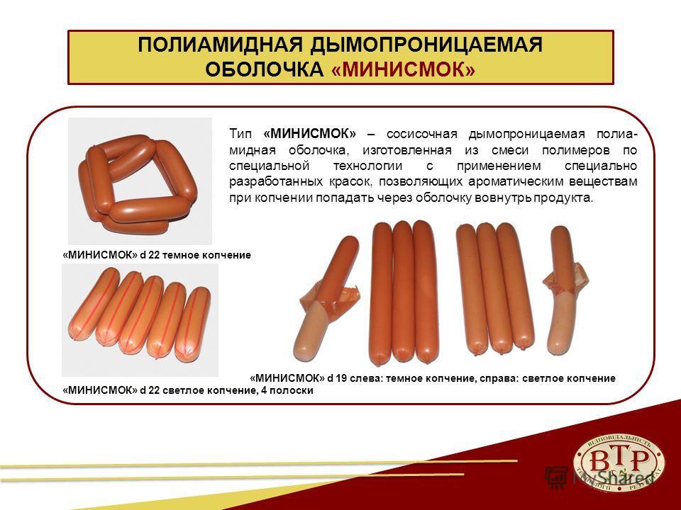 ПОЛИАМИДНАЯ ДЫМОПРОНИЦАЕМАЯ ОБОЛОЧКА «МИНИСМОК» Тип «МИНИСМОК» – сосисочная дымапроницаемая полиа- мидная оболочка, изготовленная из смеси полимеров по специальной технологии с применением специально разработанных красок, позволяющих ароматическим ве