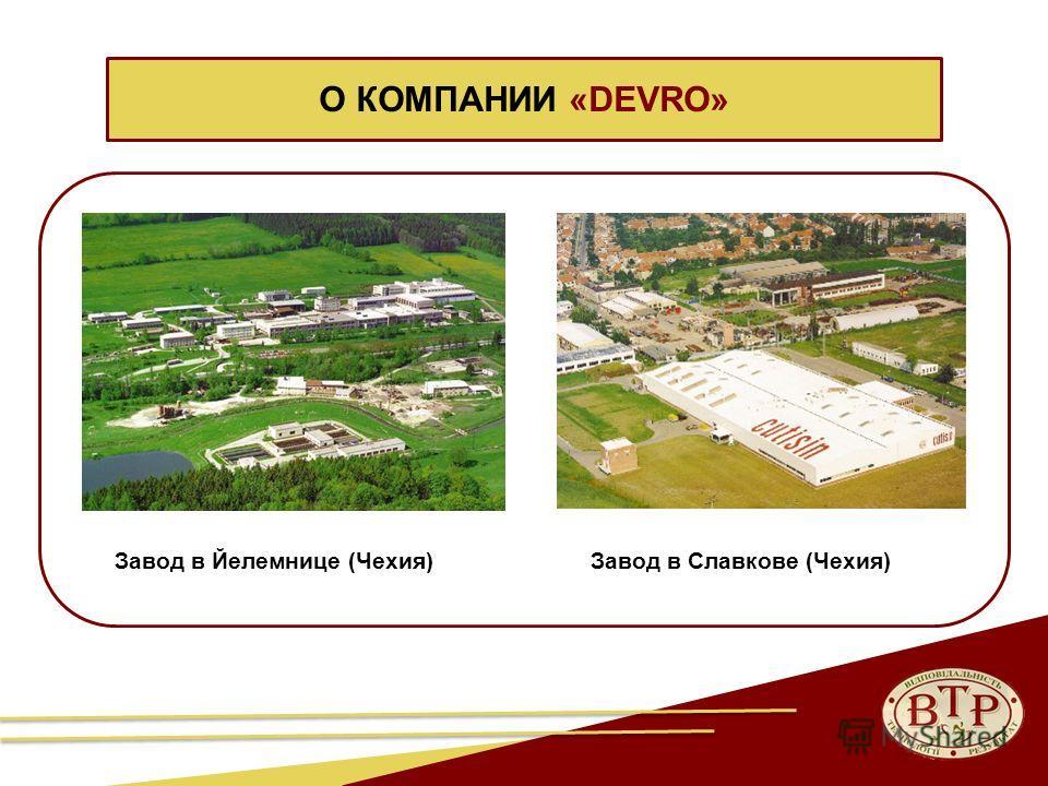 О КОМПАНИИ «DEVRO» Завод в Йелемнице (Чехия)Завод в Славкове (Чехия)