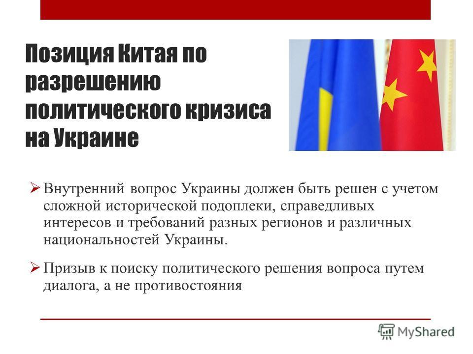 Позиция Китая по разрешению политического кризиса на Украине Внутренний вопрос Украины должен быть решен с учетом сложной исторической подоплеки, справедливых интересов и требований разных регионов и различных национальностей Украины. Призыв к поиску