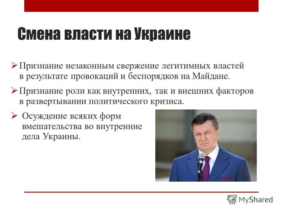 Смена власти на Украине Признание незаконным свержение легитимных властей в результате провокаций и беспорядков на Майдане. Признание роли как внутренних, так и внешних факторов в развертывании политического кризиса. Осуждение всяких форм вмешательст