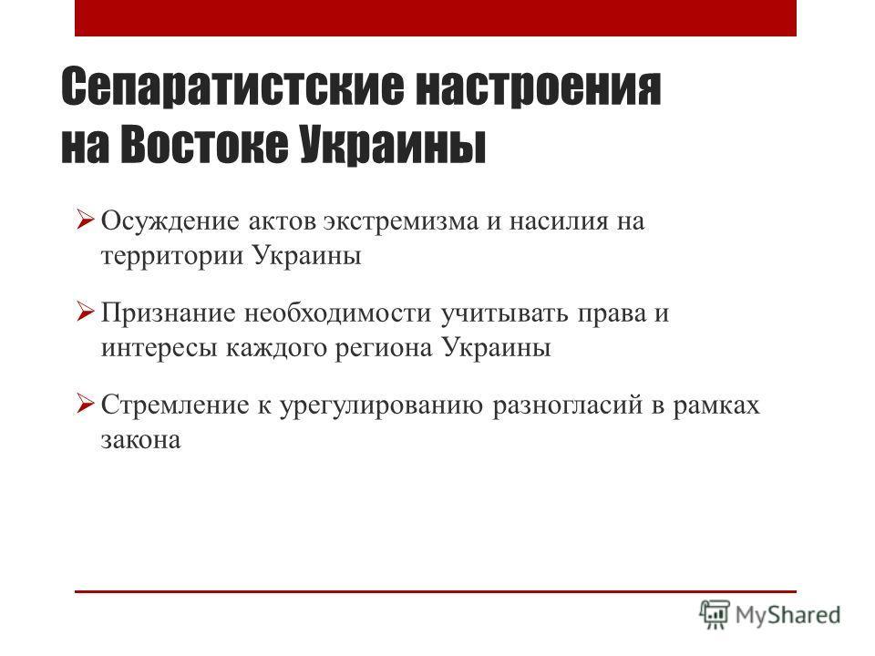 Сепаратистские настроения на Востоке Украины Осуждение актов экстремизма и насилия на территории Украины Признание необходимости учитывать права и интересы каждого региона Украины Стремление к урегулированию разногласий в рамках закона