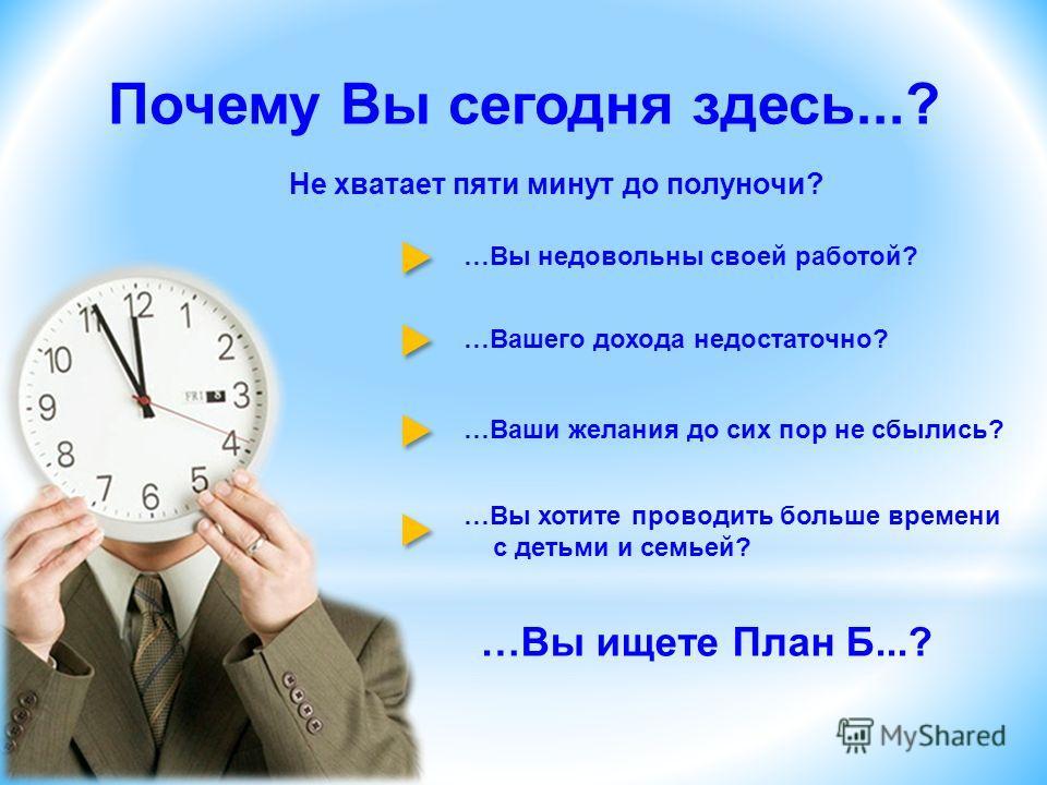 …Вы ищете План Б...? Почему Вы сегодня здесь...? Не хватает пяти минут до полуночи? …Вы недовольны своей работой? …Вашего дохода недостаточно? …Ваши желания до сих пор не сбылись? …Вы хотите проводить больше времени с детьми и семьей?