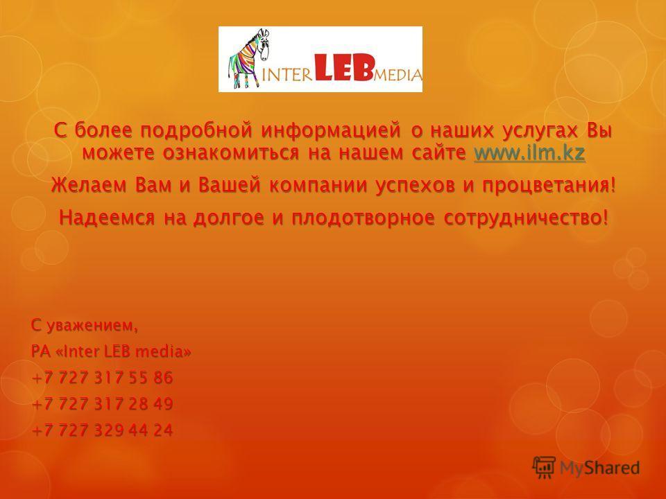 С более подробной информацией о наших услугах Вы можете ознакомиться на нашем сайте www.ilm.kz www.ilm.kz Желаем Вам и Вашей компании успехов и процветания! Надеемся на долгое и плодотворное сотрудничество! С уважением, РА «Inter LEB media» +7 727 31