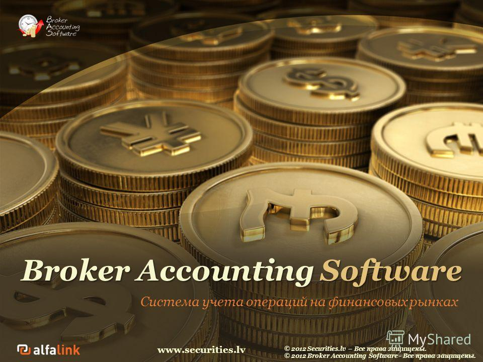www.securities.lv Broker Accounting Software Система учета операций на финансовых рынках © 2012 Securities.lv – Все права защищены. © 2012 Broker Accounting Software - Все права защищены.