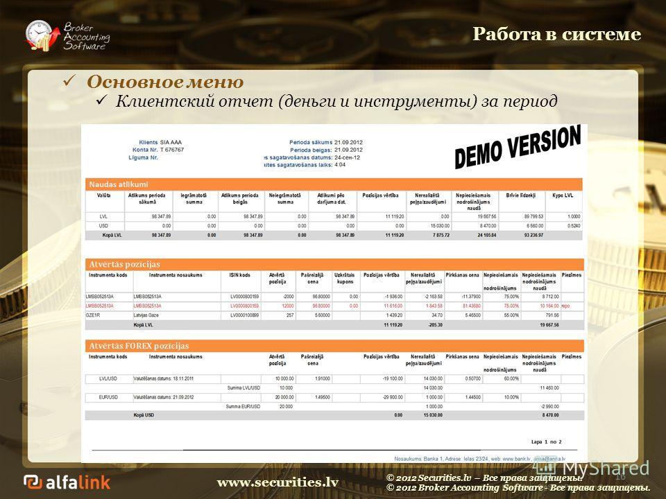 www.securities.lv Работа в системе 16 Основное меню Клиентский отчет (деньги и инструменты) за период © 2012 Securities.lv – Все права защищены. © 2012 Broker Accounting Software - Все права защищены.