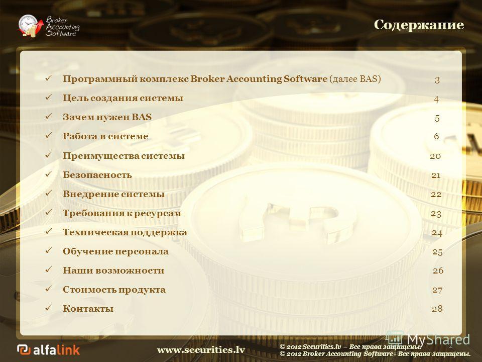 www.securities.lv Содержание Программный комплекс Broker Accounting Software (далее BAS) 3 Цель создания системы 4 Зачем нужен BAS 5 Работа в системе 6 Преимущества системы 20 Безопасность 21 Внедрение системы 22 Требования к ресурсам 23 Техническая