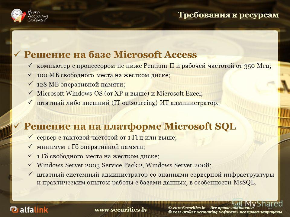 www.securities.lv Требования к ресурсам Решение на базе Microsoft Access компьютер с процессором не ниже Pentium II и рабочей частотой от 350 Мгц; 100 МБ свободного места на жестком диске; 128 МБ оперативной памяти; Microsoft Windows OS (от XP и выше