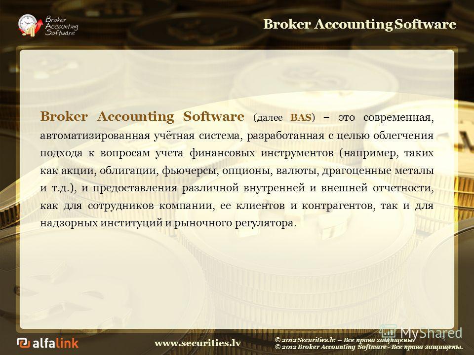 www.securities.lv Broker Accounting Software Broker Accounting Software (далее BAS) – это современная, автоматизированная учётная система, разработанная с целью облегчения подхода к вопросам учета финансовых инструментов (например, таких как акции, о