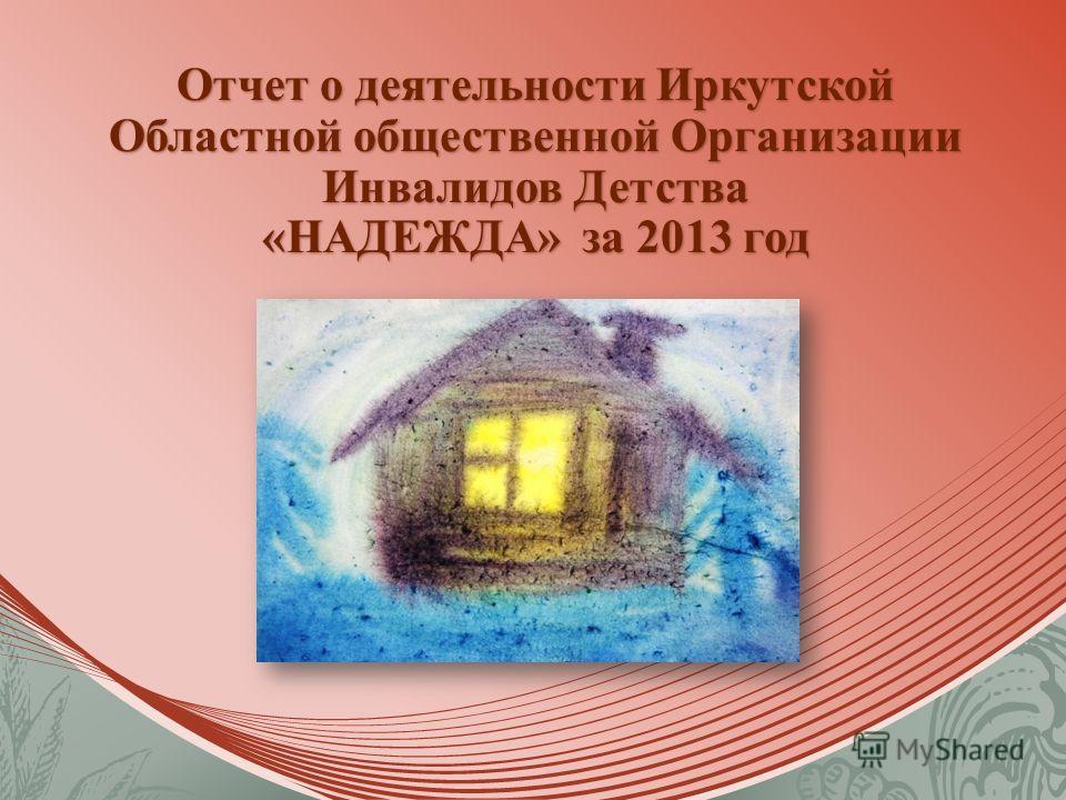 Отчет о деятельности Иркутской Областной общественной Организации Инвалидов Детства «НАДЕЖДА» за 2013 год