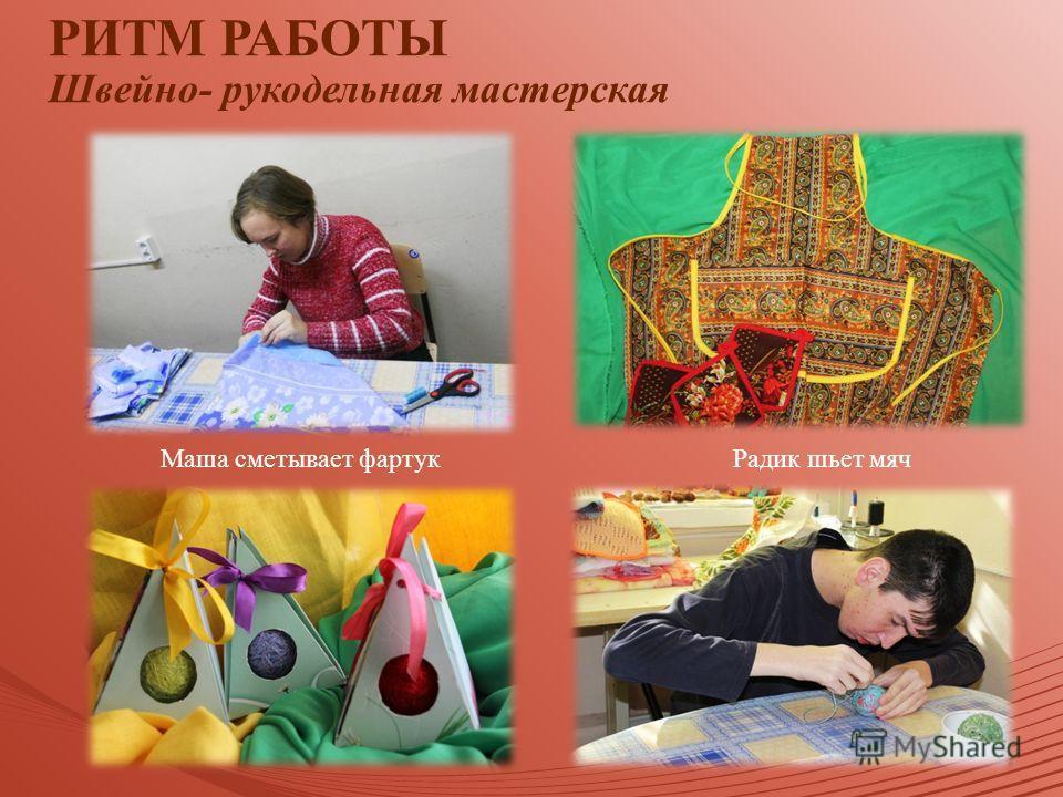 Маша сметывает фартук Радик шьет мяч РИТМ РАБОТЫ Швейно- рукодельная мастерская