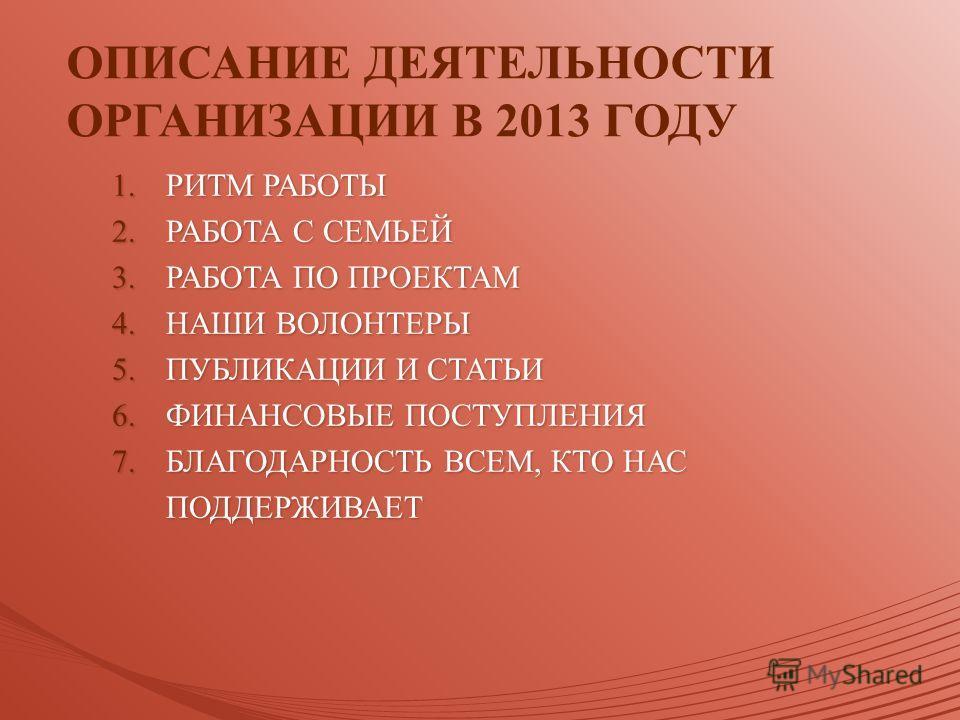 ОПИСАНИЕ ДЕЯТЕЛЬНОСТИ ОРГАНИЗАЦИИ В 2013 ГОДУ 1. РИТМ РАБОТЫ 2. РАБОТА С СЕМЬЕЙ 3. РАБОТА ПО ПРОЕКТАМ 4. НАШИ ВОЛОНТЕРЫ 5. ПУБЛИКАЦИИ И СТАТЬИ 6. ФИНАНСОВЫЕ ПОСТУПЛЕНИЯ 7. БЛАГОДАРНОСТЬ ВСЕМ, КТО НАС ПОДДЕРЖИВАЕТ