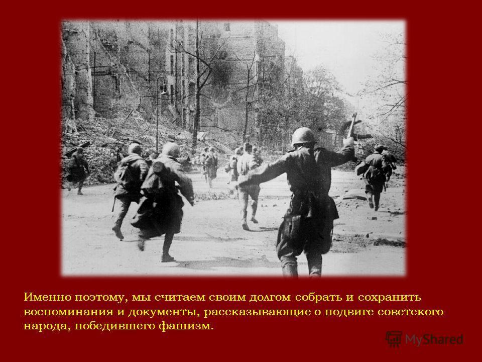 Именно поэтому, мы считаем своим долгом собрать и сохранить воспоминания и документы, рассказывающие о подвиге советского народа, победившего фашизм.