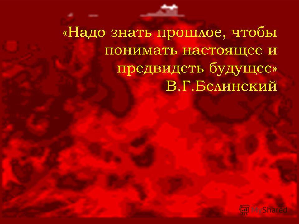 «Надо знать прошлое, чтобы понимать настоящее и предвидеть будущее» В.Г.Белинский