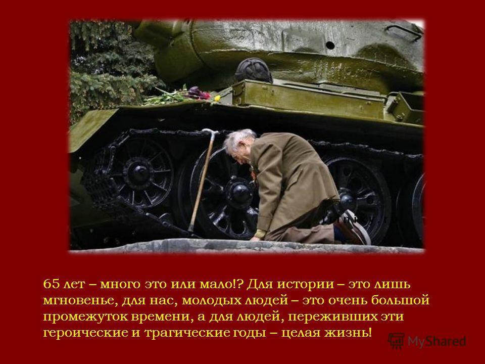 65 лет – много это или мало!? Для истории – это лишь мгновенье, для нас, молодых людей – это очень большой промежуток времени, а для людей, переживших эти героические и трагические годы – целая жизнь!