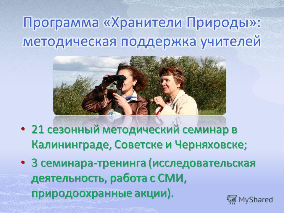 21 сезонный методический семинар в Калининграде, Советске и Черняховске; 21 сезонный методический семинар в Калининграде, Советске и Черняховске; 3 семинара-тренинга (исследовательская деятельность, работа с СМИ, природоохранные акции). 3 семинара-тр